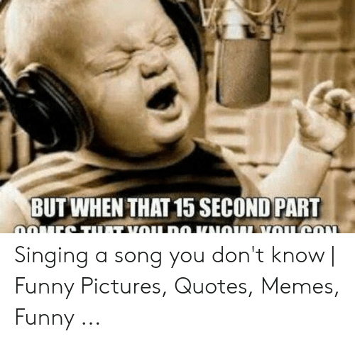 But WHEN THAT 15 SECOND PART Singing a Song You Don\'t Know ...