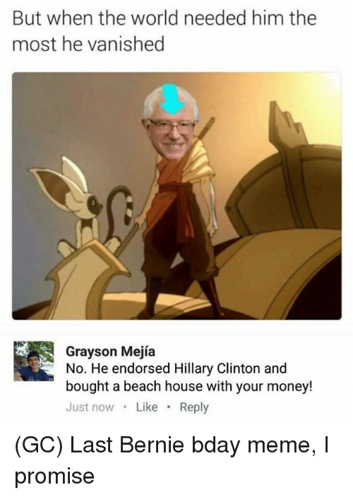 Hillary Clinton, Meme, and Memes: But when the world needed him the  most he vanished  Grayson Mejía  No. He endorsed Hillary Clinton and  bought a beach house with your money!  Just now Like Reply (GC) Last Bernie bday meme, I promise