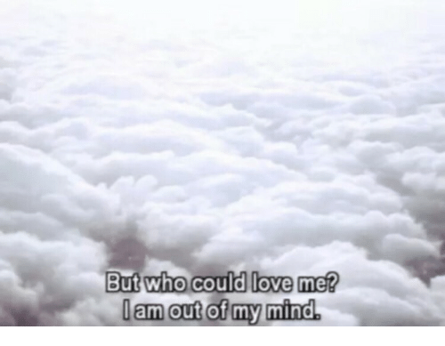 Love, Mind, and Who: But who could love me?  lam out of my mind.