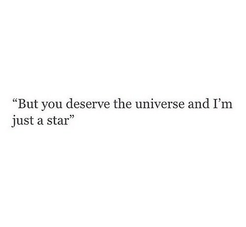 """Star, Universe, and The Universe: """"But you deserve the universe and I'm  just a star"""""""