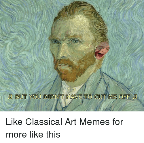 Memes, Classical Art, and Classical: BUT YOU DIDNT HAVE TO CUT ME OFF Like Classical Art Memes for more like this