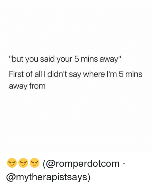 "Memes, 🤖, and All: ""but you said your 5 mins away'""  First of all I didn't say where I'm 5 mins  away from 😏😏😏 (@romperdotcom - @mytherapistsays)"