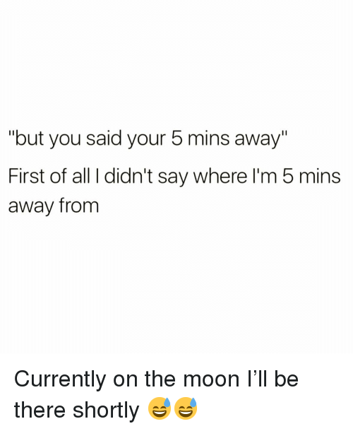 """Funny, Moon, and The Moon: """"but you said your 5 mins away""""  First of all I didn't say where l'm 5 mins  away from Currently on the moon I'll be there shortly 😅😅"""