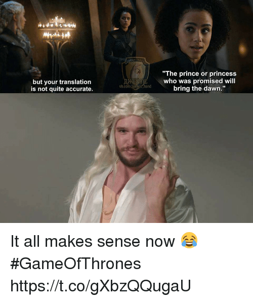 "Memes, Prince, and Dawn: but your translation  is not quite accurate.  ""The prince or princess  who was promised will  bring the dawn.""  vh.com.falmes hand It all makes sense now 😂 #GameOfThrones https://t.co/gXbzQQugaU"