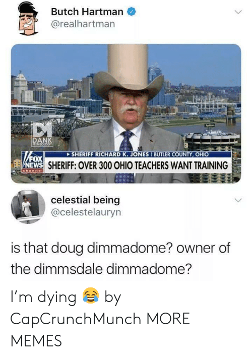 Dank, Doug, and Memes: Butch Hartman  @realhartman  DAN  SHERIFF RICHARD K. JONES I BUTLER COUNTY, OHIO  N  ox  EWS  SHERIFF: OVER 300 OHIO TEACHERS WANT TRAINING  celestial being  @celestelauryn  is that doug dimmadome? owner of  the dimmsdale dimmadome? I'm dying 😂 by CapCrunchMunch MORE MEMES
