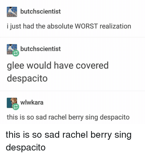 Memes, Glee, and Sad: butchscientist  i just had the absolute WORST realization  butchscientist  glee would have covered  despacito  wlwkara  this is so sad rachel berry sing despacito this is so sad rachel berry sing despacito