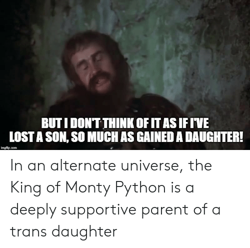 Lost, Python, and Universe: BUTI DONTTHINK OFITAS IFIVE  LOST A SON, SO MUCH AS GAINED A DAUGHTER! In an alternate universe, the King of Monty Python is a deeply supportive parent of a trans daughter