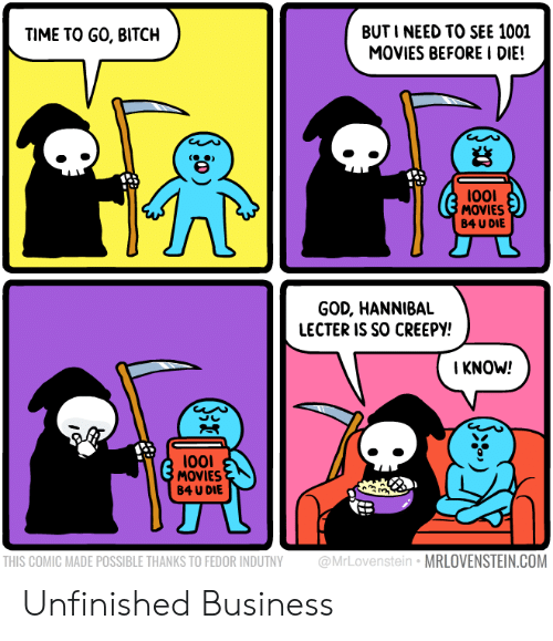 Bitch, Creepy, and God: BUTI NEED TO SEE 1001  MOVIES BEFORE I DIE!  TIME TO GO, BITCH  岩  l00I  MOVIES  B4 U DIE  GOD, HANNIBAL  LECTER IS SO CREEPY!  KNOW!  l001  MOVIES  B4 U DIE  THIS COMIC MADE POSSIBLE THANKS TO FEDOR INDUTNY @MrLovenstein MRLOVENSTEIN.COM Unfinished Business