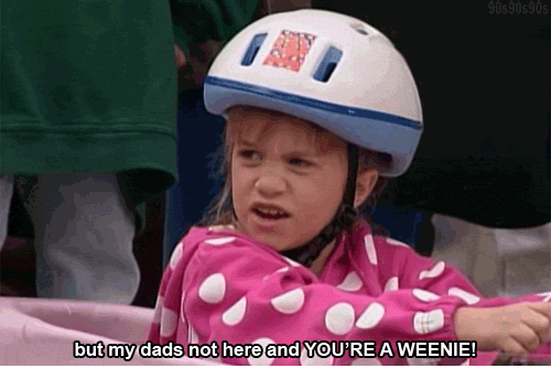 Dads, Youre, and Weenie: butmy dads not here and YOU'RE A WEENIE!