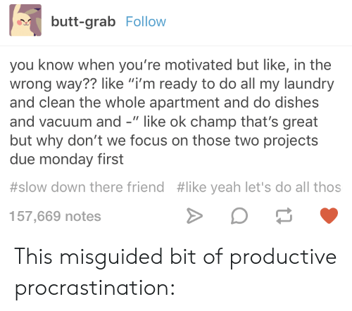 """Butt, Laundry, and Yeah: butt-grab Follow  you know when you're motivated but like, in the  wrong way?? like """"i'm ready to do all my laundry  and clean the whole apartment and do dishes  and vacuum and -"""" like ok champ that's great  but why don't we focus on those two projects  due monday first  #slow down there friend #like yeah let's do all thos  157,669 notes This misguided bit of productive procrastination:"""