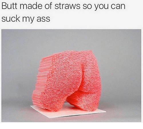 Think, a straws in my asshole will not