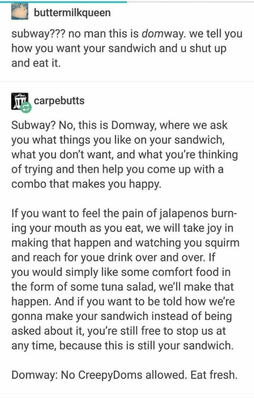 Food, Fresh, and Shut Up: buttermilkqueen  subway??? no man this is domway. we tell you  how you want your sandwich and u shut up  and eat it.  carpebutts  Subway? No, this is Domway, where we ask  you what things you like on your sandwich,  what you don't want, and what you're thinking  of trying and then help you come up with a  combo that makes you happy.  If you want to feel the pain of jalapenos burn-  ing your mouth as you eat, we will take joy in  making that happen and watching you squirm  and reach for youe drink over and over. If  you would simply like some comfort food in  the form of some tuna salad, we'll make that  happen. And if you want to be told how we're  gonna make your sandwich instead of being  asked about it, you're still free to stop us at  any time, because this is still your sandwich.  Domway: No CreepyDoms allowed. Eat fresh.