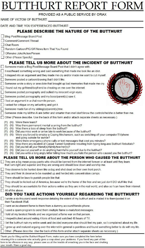 America, Ass, and Bad: BUTTHURT REPORT FORM  PROVIDED AS A PUBLIC SERVICE BY ORIAX  NAME OF VICTOM OF BUTTHURT:  DATE AND TIME YOU EXPERIENCED BUTTHURT:  PLEASE DESCRIBE THE NATURE OF THE BUTTHURT  Blog Post/Message Board Post  Comment/Comment Thread  Chat Room  Random Cartoon/PIC/GIF/News Item That You Found  Offensive Joke/Action/Person  Other (Please Specify)  PLEASE TELL US MORE ABOUT THE INCIDENT OF BUTTHURT  Someone made a Blog Post/Message Board Post that I didn't agree with.  I read/heard something wrong and said something that made me look like an idiot.  Istepped into an argument and they made me cry and/or made me want to cut myself.  OFFICIAL SEAL OF  Someone posted a cartoon/drawing that I didn't like.  or anecdote that brought up bad memories that made me cry.  Someone wrote a  I found out my girlfriend/boyfriend is cheating on me over the internet.  Someone posted pornography and sullied my innocent virgin eyes.  Someone posted pornography and my boss/parent(s) saw it.  Ilost an argument in a chat room/in person.  AWESOMENESS  I asked for critique on my art/writing and got it.  Someone made fun of my sibling(s)/parent(s)/me.  Someone stole my kill/the Al are better and smarter than me/l don't know the controls/he/she is better than me.  Other (Please describe. Use the back of this form and/or attach separate sheets as necessary.)  (Y) (N) Were there tears?  (Y) (N) Was there permanent mental scarring from the butthurt?  (Y) (N) Was there a loss of sleep from the butthurt?  (Y) (N) Did you miss work or arrive late to work because of the butthurt?  (Y) (N) Were you forced to employ a Coping Mechanism, such as switching off your computer/TV/phone  and going outside for awhile?  (Y) (N) Were there emergancy phone calls or text messages that cost you minutes?  (Y) (N) Was there any incident of Carpal Tunnel Syndrome resulting from typing long-ass Butthurt Rebuttals?  (Y) (N) Did you tell all your friend(s)/family/teacher(s)?  (Y) (N) Did you cut yourself o