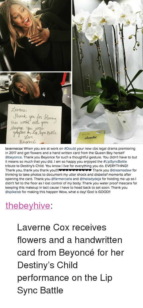 """Beyonce, Destiny, and Fall: Buttle  douht   avernecox when you are at work on #Doubt your new cbs legal drama premiering  in 2017 and get flowers and a hand written card from the Queen Bey herself  @beyonce. Thank you Beyonce for such a thoughtful gesture. You didn't have to but  it means so much that you did. I am so happy you enjoyed the #LipSyncBattle  tribute to Destiny's Child. You know I live for everything you do. EVERYTHING!!  Thank you, thank you thank you!!!.. צצצצצ.צצ Thank you @dreamadew for  thinking to take photos to document my utter shock and disbelief moments after  opening the card. Thank you @farmercarla and @theladydeja for holding me up so l  didn't fall to the floor as I lost control of my body. Thank you water proof mascara for  keeping this makeup in tact cause I have to head back to set soon. Thank you  @spikelsb for making this happen Wow, what a day! God is GOOD!! <p><a class=""""tumblr_blog"""" href=""""http://thebeyhive.tumblr.com/post/152612921295"""">thebeyhive</a>:</p> <blockquote> <p>Laverne Cox receives flowers and a handwritten card from Beyoncé for her Destiny's Child performance on the Lip Sync Battle<br/></p> </blockquote>"""