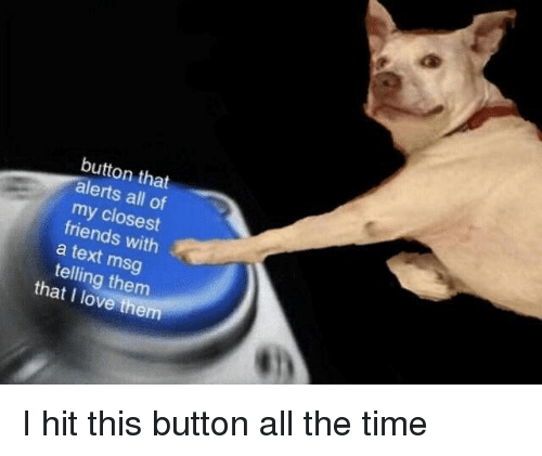 Friends, Love, and Text: button that  alerts all of  my closest  friends with  a text msg  telling them  that I love them <p>I hit this button all the time</p>