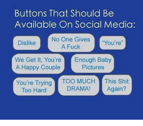 """Dank, Fucking, and Shit: Buttons That Should Be  Available On Social Media:  No One Gives  """"You're""""  A Fuck  Dislike  We Get It, You're Enough Baby  A Happy Couple  Pictures  You're Trying  Too MUCH  This Shit  DRAMA!  Again?  Too Hard"""