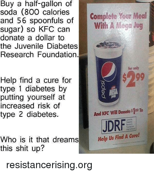 Juvenile, Kfc, and Memes: Buy a half-gallon of  soda (800 calories  Complete Your Meal  and 56 spoonfuls of  with A Mega Jug  sugar) so KFC Can  donate a dollar to  the Juvenile Diabetes  Research Foundation.  for only  Help find a cure for  type 1 diabetes by  putting yourself at  increased risk of  And KFC Will Donale$100 To  type 2 diabetes.  JDRF  Who is it that dreams Help Us Find A cure!  this shit up? resistancerising.org