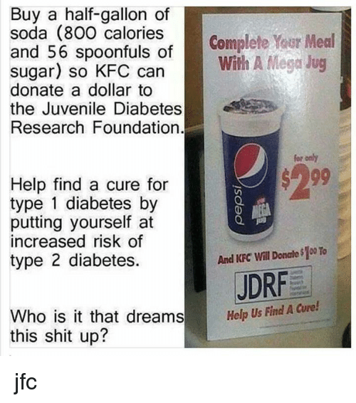 Juvenile, Kfc, and Soda: Buy a half-gallon of  soda (800 calories  Complete Your Meal  and 56 spoonfuls of  With A Mega Jug  sugar) so can  donate a dollar to  the Juvenile Diabetes  Research Foundation.  for otly  Help find a cure for  type 1 diabetes by  putting yourself at  increased risk of  And KFC Will Donalo$100 To  type 2 diabetes.  JDRF  Who is it that dreams  Help Us Find A  Cure!  this shit up? jfc