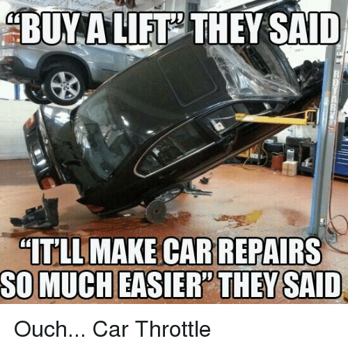 BUY A LIFT THEY SAID ITLL MAKE CAR REPAIRS SO MUCH EASIER