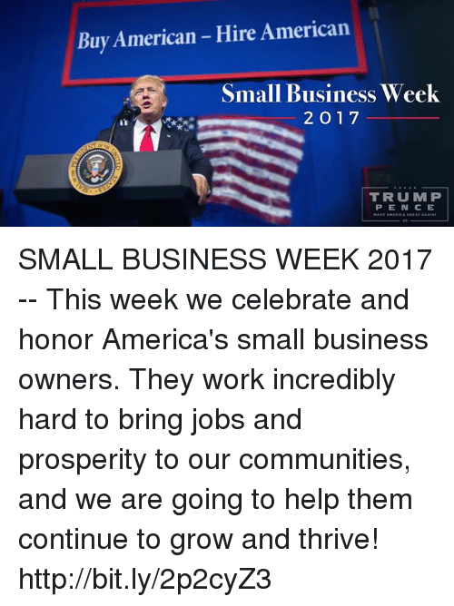 Work, American, and Business: Buy American Hire American  Small Business Week  2 O 17  TRUMP  PEN CE SMALL BUSINESS WEEK 2017 -- This week we celebrate and honor America's small business owners. They work incredibly hard to bring jobs and prosperity to our communities, and we are going to help them continue to grow and thrive! http://bit.ly/2p2cyZ3
