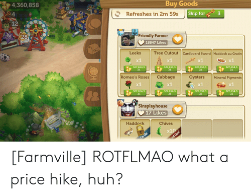 FarmVille, Huh, and Tree: Buy Goods  4,360,858  Skip for3  Refreshes in 2m 59s  12  2828  Friendly Farmer  18847 Likes  Leeks  Tree Cutout Cardboard Sword Haddock au Gratin  x1  x1  327,654,3  21  327,654,3  21  327,654,3  21  327,654,3  21  Romeo's Roses Cabbage  x1  OystersMineral Pigments  x1  x1  327,654,3  21  327,654,3  21  327,654,3  21  327,654,3  21  Sinsplayhouse  17 Likes  Chives  Haddock  x10 [Farmville] ROTFLMAO what a price hike, huh?