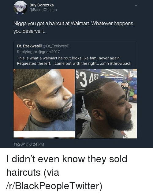 Blackpeopletwitter, Fam, and Haircut: Buy Goreztka  @BasedChasen  Nigga you got a haircut at Walmart. Whatever happens  you deserve it.  Dr. Ezekwesili @Dr E  Replying to @gucci1017  This is what a walmart haircut looks like fam. never again.  Requested the left came out with the right smh #throwback  zekwesili  28  11/26/17, 6:24 PM <p>I didn't even know they sold haircuts (via /r/BlackPeopleTwitter)</p>