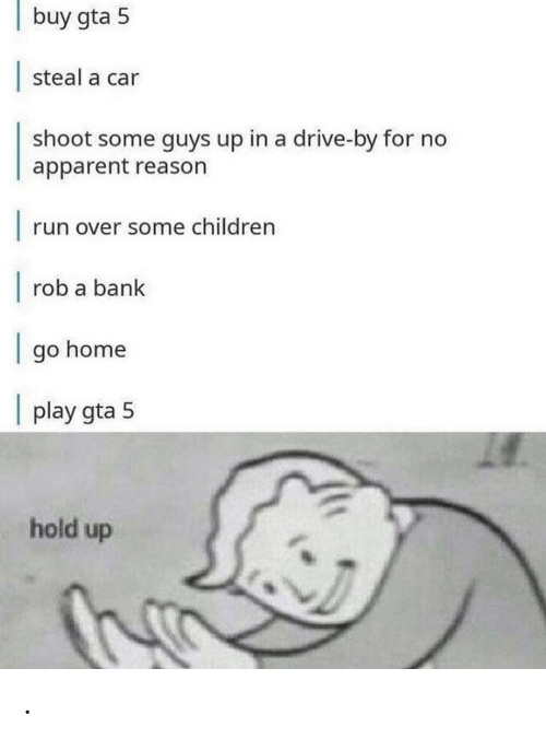 Children, Drive By, and Run: buy gta 5  steal a car  shoot some guys up in a drive-by for no  apparent reason     run over some children     rob a bank  go home     play gta 5  hold up .