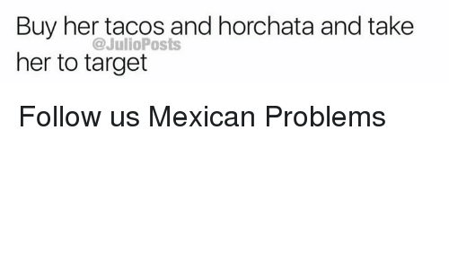 Memes, Target, and Mexican: Buy her tacos and horchata and take  her to target  @JulioPosts Follow us Mexican Problems