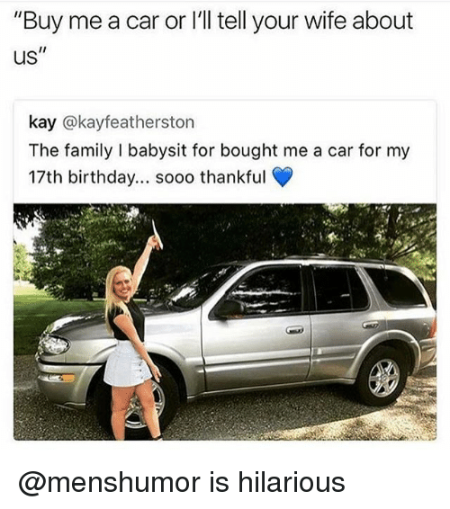 """Birthday, Family, and Funny: """"Buy me a car or I'll tell your wife about  us""""  kay @kayfeatherston  The family I babysit for bought me a car for my  17th birthday... sooo thankful  t.  rt @menshumor is hilarious"""