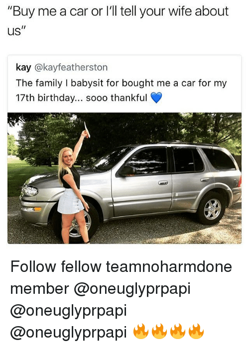 """Birthday, Family, and Memes: """"Buy me a car or l'l tell your wife about  US  kay @kayfeatherston  The family I babysit for bought me a car for my  17th birthday... sooo thankful Follow fellow teamnoharmdone member @oneuglyprpapi @oneuglyprpapi @oneuglyprpapi 🔥🔥🔥🔥"""