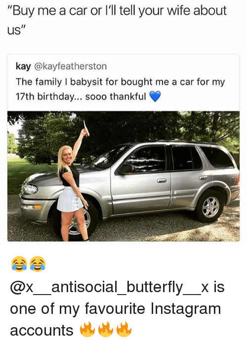 """Birthday, Family, and Instagram: """"Buy me a car or l'll tell your wife about  us  kay @kayfeatherston  The family I babysit for bought me a car for my  17th birthday... soo0 thankful 😂😂 @x__antisocial_butterfly__x is one of my favourite Instagram accounts 🔥🔥🔥"""