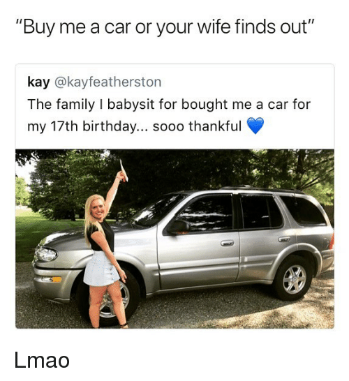 "Birthday, Family, and Lmao: ""Buy me a car or your wife finds out""  kay @kayfeatherston  The family I babysit for bought me a car for  my 17th birthday... sooo thankful Lmao"
