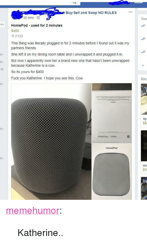 """Apparently, Friends, and Fuck You: Buy/Sell and Swap NO RULES  35 mins  Tre  HomePod used for 2 minutes  $400  9 2133  This thing was literally plugged in for 2 minutes before I found out it was my  partners friends.  She left it on my dining room table and I unwrapped it and plugged it in.  0 But now i apparently owe her a brand new one that hasn't been unwrapped  because Katherine is a coW  So its yours for $400.  Fuck you Katherlne. I hope you see this. Cow.  18  Rec  0+  Vy  $5  0+  HomePod  0+  mo  $11 <p><a href=""""http://memehumor.net/post/171958354993/katherine"""" class=""""tumblr_blog"""">memehumor</a>:</p>  <blockquote><p>Katherine..</p></blockquote>"""