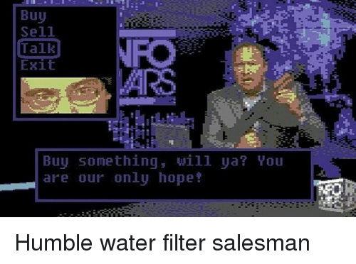 Memes, Humble, and 🤖: Buy  Talk  Exit  Buy something, will ya? You  are our only hope Humble water filter salesman