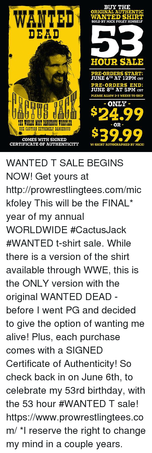 Alive, Birthday, and Memes: BUY THE  ORIGINAL AUTHENTIC  WANTED SHIRT  SOLD BY MICK FOLEY HIMSELF  DEAD  HOUR SALE  PRE-ORDERS START  JUNE 6H AT 12PM csT  PRE-ORDERS END  JUNE 8 AT 5PM csT  PLEASE ALLOW 2-3 WEEKS TO SHIP  ONLY  24.99  $39.99  OR-  USE CAUTIO EXTREMELY DANGEROUS  COMES WITH SIGNED  CERTIFICATE OF AUTHENTICITYWI SHIRT AUTOGRAPHED BY MICK! WANTED T SALE BEGINS NOW!  Get yours at http://prowrestlingtees.com/mickfoley           This will be the FINAL* year of my annual WORLDWIDE #CactusJack #WANTED t-shirt sale. While there is a version of the shirt available through WWE, this is the ONLY version with the original WANTED DEAD - before I went PG  and decided to give the option of wanting me alive! Plus, each purchase comes with a SIGNED Certificate of Authenticity! So check back in on June 6th, to celebrate my 53rd birthday, with the 53 hour #WANTED T sale! https://www.prowrestlingtees.com/  *I reserve the right to change my mind in a couple years.