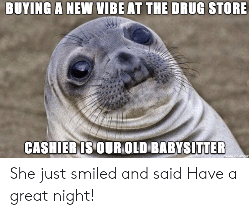 Old, Drug, and She: BUYING A NEW VIBE AT THE DRUG STORE  CASHIERIS OUR OLD BABYSITTER She just smiled and said Have a great night!