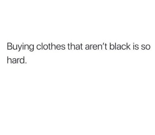 Clothes, Black, and  Hard: Buying Clothes that aren't black is so  hard