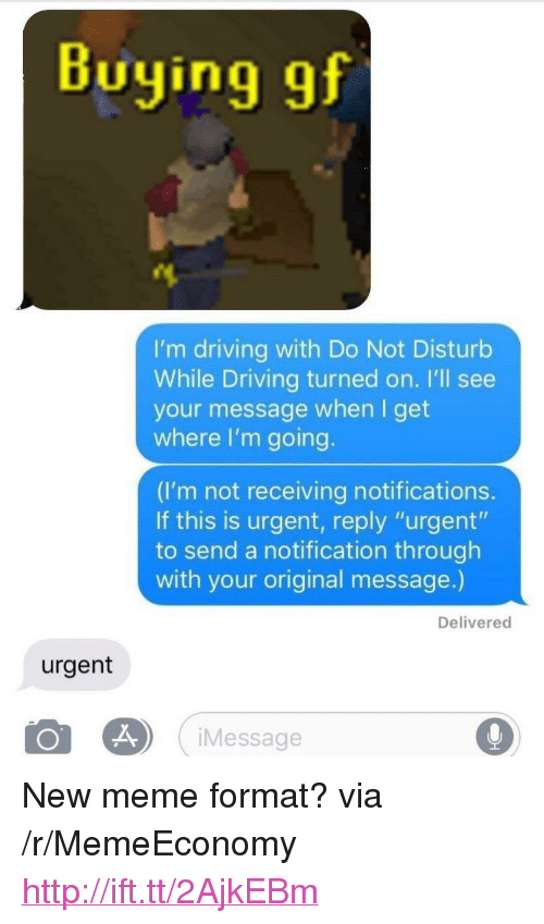 """Driving, Meme, and Http: Buying gf  I'm driving with Do Not Disturb  While Driving turned on. I'll see  your message when I get  where I'm going  (I'm not receiving notifications  If this is urgent, reply """"urgent""""  to send a notification through  with your original message.)  Delivered  urgent  iMessage <p>New meme format? via /r/MemeEconomy <a href=""""http://ift.tt/2AjkEBm"""">http://ift.tt/2AjkEBm</a></p>"""