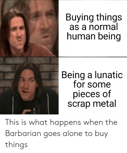 Being Alone, DnD, and Metal: Buying things  as a normal  human being  Being a lunatic  for some  pieces of  scrap metal This is what happens when the Barbarian goes alone to buy things