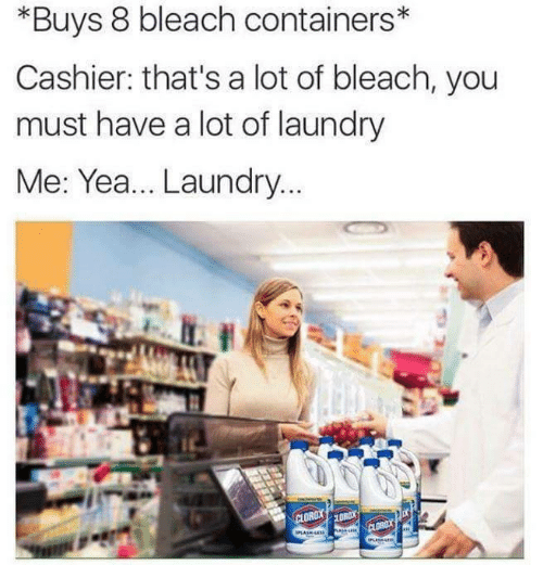 Laundry, Bleach, and You: *Buys 8 bleach containers*  Cashier: that's a lot of bleach, you  must have a lot of laundry  Me: Yea... Laundry.