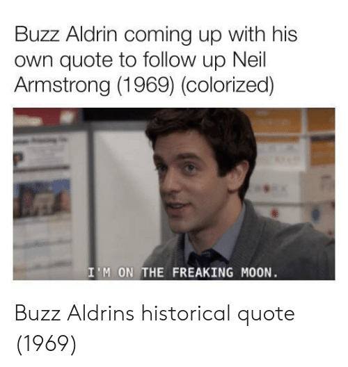 Neil Armstrong, Buzz Aldrin, and Moon: Buzz Aldrin coming up with his  own quote to follow up Neil  Armstrong (1969) (colorized)  I'M ON THE FREAKING MOON Buzz Aldrins historical quote (1969)