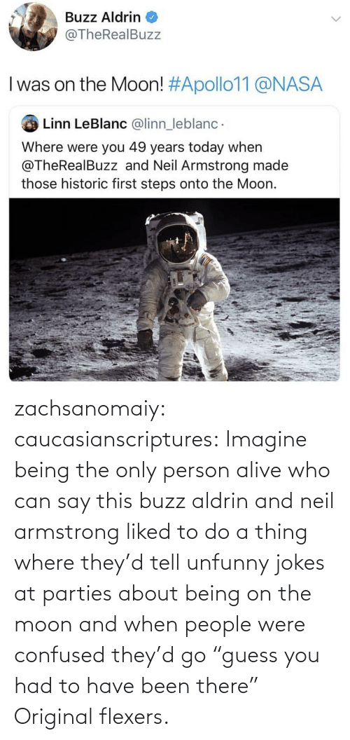 """Alive, Confused, and Nasa: Buzz Aldrin  @TheRealBuzz  I was on the Moon! #Apollo11@NASA  Linn LeBlanc @linn_leblanc  Where were you 49 years today when  @TheRealBuzz and Neil Armstrong made  those historic first steps onto the Moon. zachsanomaiy: caucasianscriptures: Imagine being the only person alive who can say this buzz aldrin and neil armstrong liked to do a thing where they'd tell unfunny jokes at parties about being on the moon and when people were confused they'd go """"guess you had to have been there""""    Original flexers."""