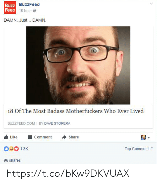 Buzzfeed, Badass, and Com: Buzz  FeeD  BuzzFeed  1 0 hrs . @  DAMN. Just... DAMN.  18 Of The Most Badass Motherfuckers Who Ever Lived  BUZZFEED COM I BY DAVE STOPERA  I Like -Comment Share  1.3  Top Comments  96 shares https://t.co/bKw9DKVUAX