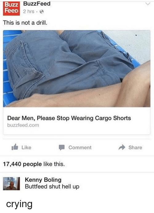 Crying, Memes, and Buzzfeed: Buzz  Feed  BuzzFeed  D2 hrs.  This is not a drill.  Dear Men, Please Stop Wearing Cargo Shorts  buzzfeed.com  Like  Comment  → Share  17,440 people like this.  Kenny Boling  Buttfeed shut hell up crying