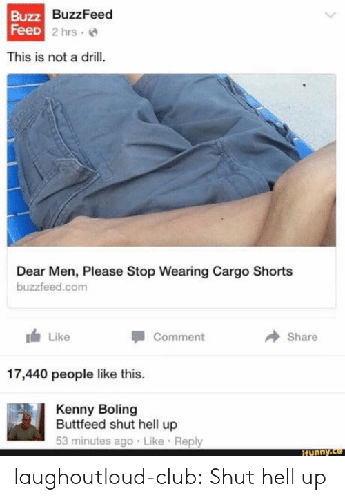 Club, Funny, and Tumblr: Buzz  z7 BuzzFeed  FeeD  2 hrs e  This is not a drill.  Dear Men, Please Stop Wearing Cargo Shorts  buzzfeed.com  Like  Share  Comment  17,440 people like this  Kenny Boling  Buttfeed shut hell up  53 minutes ago Like Reply  funny. laughoutloud-club:  Shut hell up