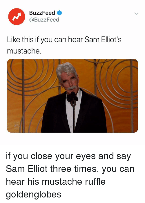 Buzzfeed, Relatable, and Can: BuzzFeed <  @BuzzFeed  Like this if you can hear Sam Elliot's  mustache. if you close your eyes and say Sam Elliot three times, you can hear his mustache ruffle goldenglobes