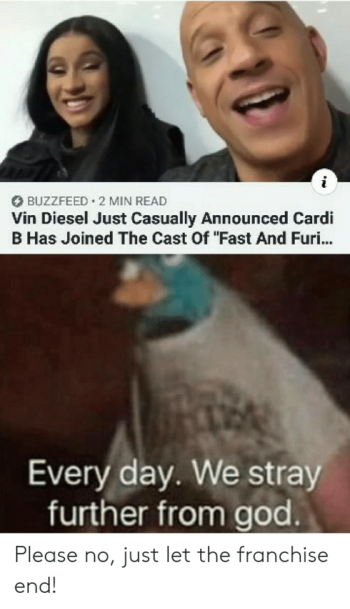 """God, Vin Diesel, and Buzzfeed: BUZZFEED 2 MIN READ  Vin Diesel Just Casually Announced Cardi  B Has Joined The Cast Of """"Fast And Furi...  Every day. We stray  further from god Please no, just let the franchise end!"""