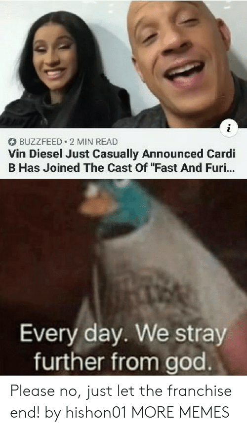 "Dank, God, and Memes: BUZZFEED 2 MIN READ  Vin Diesel Just Casually Announced Cardi  B Has Joined The Cast Of ""Fast And Furi...  Every day. We stray  further from god Please no, just let the franchise end! by hishon01 MORE MEMES"