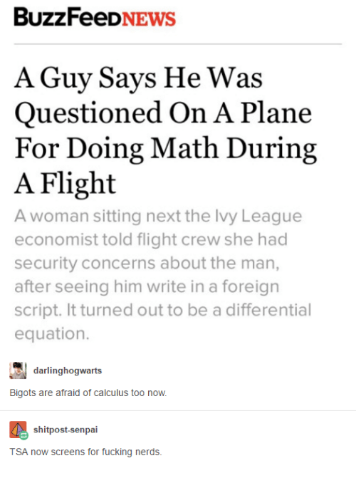 Nerd, Buzzfeed, and Flight: BuzzFeeD  A Guy Says He Was  Questioned On A Plane  For Doing Math During  A Flight  A woman sitting next the lvy League  economist told flight crew she had  security concerns about the man,  after seeing him write in a foreign  script. It turned out to be a differential  equation.  darlinghogwants  Bigots are afraid of calculus too now.  shitpost-senpai  TSA now screens for fucking nerds.