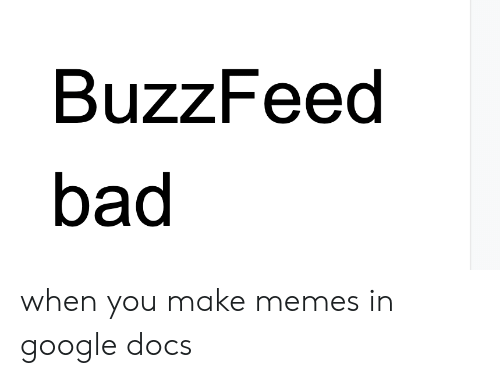 BuzzFeed Bad When You Make Memes in Google Docs | Bad Meme on ME ME